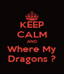KEEP CALM AND Where My Dragons ? - Personalised Poster A4 size