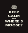 KEEP CALM AND WHERE'S MOOSE? - Personalised Poster A4 size