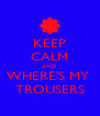 KEEP CALM AND WHERE'S MY  TROUSERS - Personalised Poster A4 size