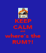 KEEP CALM and where's the RUM?! - Personalised Poster A4 size