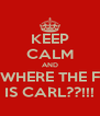 KEEP CALM AND WHERE THE F IS CARL??!!! - Personalised Poster A4 size