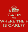 KEEP CALM AND WHERE THE F IS CARL?? - Personalised Poster A4 size