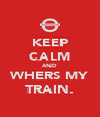 KEEP CALM AND WHERS MY TRAIN. - Personalised Poster A4 size