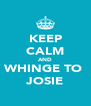 KEEP CALM AND WHINGE TO  JOSIE - Personalised Poster A4 size