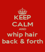 KEEP CALM AND whip hair back & forth - Personalised Poster A4 size