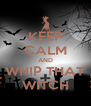 KEEP CALM AND WHIP THAT WITCH - Personalised Poster A4 size