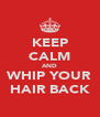 KEEP CALM AND WHIP YOUR HAIR BACK - Personalised Poster A4 size