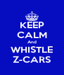 KEEP CALM And WHISTLE Z-CARS - Personalised Poster A4 size