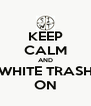 KEEP CALM AND WHITE TRASH ON - Personalised Poster A4 size