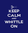 KEEP CALM AND WHITTLE ON - Personalised Poster A4 size