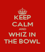 KEEP CALM AND WHIZ IN THE BOWL - Personalised Poster A4 size