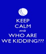 KEEP CALM AND WHO ARE WE KIDDING??? - Personalised Poster A4 size