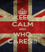 KEEP CALM AND WHO CARES!!! - Personalised Poster A4 size