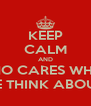 KEEP CALM AND WHO CARES WHAT PEOPLE THINK ABOUT YOU - Personalised Poster A4 size