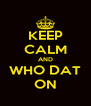 KEEP CALM AND WHO DAT ON - Personalised Poster A4 size