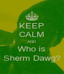 KEEP CALM AND Who is Sherm Dawg? - Personalised Poster A4 size