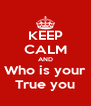 KEEP CALM AND Who is your True you - Personalised Poster A4 size