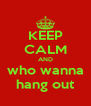 KEEP CALM AND who wanna hang out - Personalised Poster A4 size