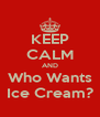 KEEP CALM AND Who Wants Ice Cream? - Personalised Poster A4 size