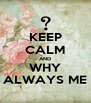 KEEP CALM AND WHY ALWAYS ME - Personalised Poster A4 size