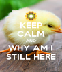KEEP CALM AND WHY AM I STILL HERE - Personalised Poster A4 size