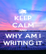 KEEP CALM AND WHY AM I WRITING IT - Personalised Poster A4 size