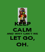 KEEP CALM AND WHY CAN'T WE LET GO, OH. - Personalised Poster A4 size