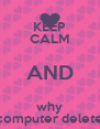 KEEP CALM AND why  computer delete  - Personalised Poster A4 size