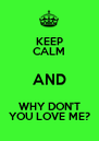 KEEP CALM AND WHY DON'T YOU LOVE ME? - Personalised Poster A4 size