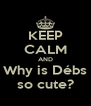 KEEP CALM AND Why is Débs so cute? - Personalised Poster A4 size