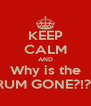 KEEP CALM AND Why is the RUM GONE?!?! - Personalised Poster A4 size