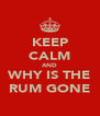 KEEP CALM AND WHY IS THE RUM GONE - Personalised Poster A4 size