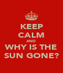 KEEP CALM AND WHY IS THE SUN GONE? - Personalised Poster A4 size