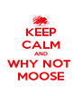 KEEP CALM AND WHY NOT  MOOSE - Personalised Poster A4 size