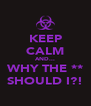 KEEP CALM AND... WHY THE ** SHOULD I?! - Personalised Poster A4 size