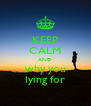 KEEP CALM AND why you lying for - Personalised Poster A4 size