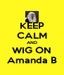 KEEP CALM AND WIG ON Amanda B - Personalised Poster A4 size