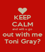 KEEP CALM and will u go out with me Toni Gray? - Personalised Poster A4 size