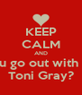 KEEP CALM AND will u go out with me? Toni Gray? - Personalised Poster A4 size