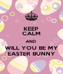 KEEP CALM AND  WILL YOU BE MY EASTER BUNNY - Personalised Poster A4 size