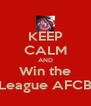 KEEP CALM AND Win the League AFCB - Personalised Poster A4 size
