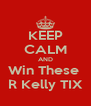 KEEP CALM AND Win These  R Kelly TIX - Personalised Poster A4 size