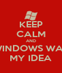 KEEP CALM AND WINDOWS WAS MY IDEA - Personalised Poster A4 size