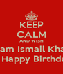 KEEP CALM AND WISH Anam Ismail Khatri A Happy Birthday - Personalised Poster A4 size