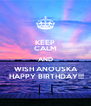 KEEP CALM AND  WISH ANOUSKA  HAPPY BIRTHDAY!!! - Personalised Poster A4 size
