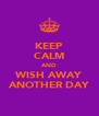 KEEP CALM AND WISH AWAY ANOTHER DAY - Personalised Poster A4 size