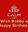 KEEP CALM AND Wish Bobby a Happy Birthday - Personalised Poster A4 size