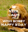 KEEP CALM AND WISH BOBBY HAPPY B'DAY - Personalised Poster A4 size