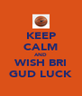 KEEP CALM AND WISH BRI GUD LUCK - Personalised Poster A4 size