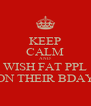 KEEP CALM AND WISH FAT PPL ON THEIR BDAY - Personalised Poster A4 size